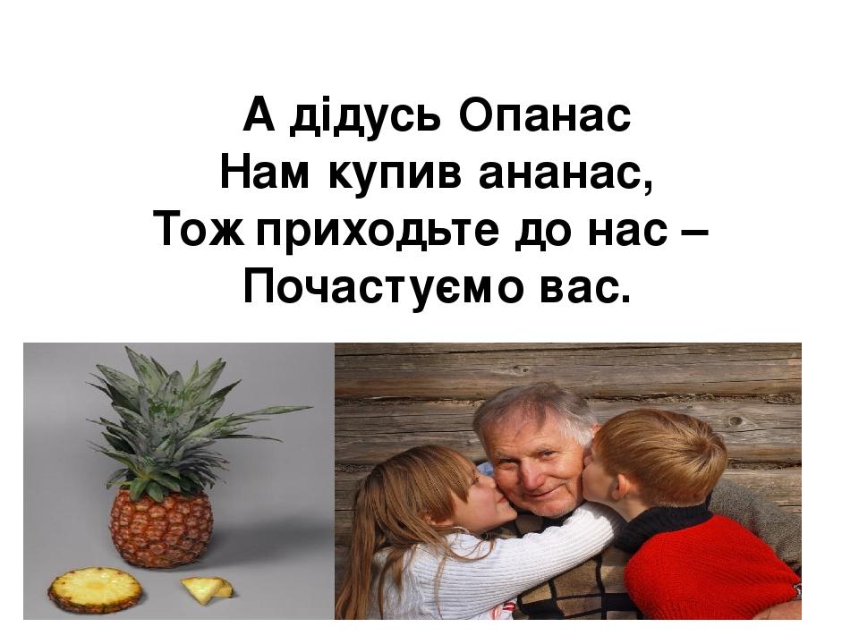 А дідусь Опанас Нам купив ананас, Тож приходьте до нас – Почастуємо вас.