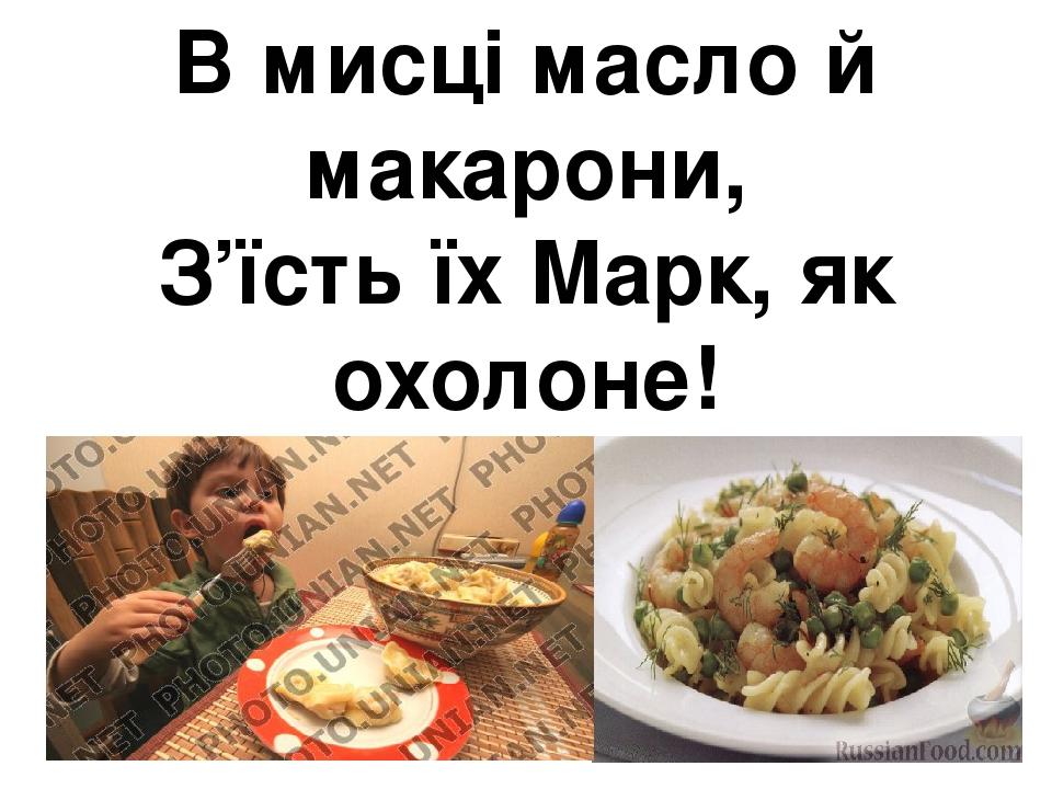 В мисці масло й макарони, З'їсть їх Марк, як охолоне!