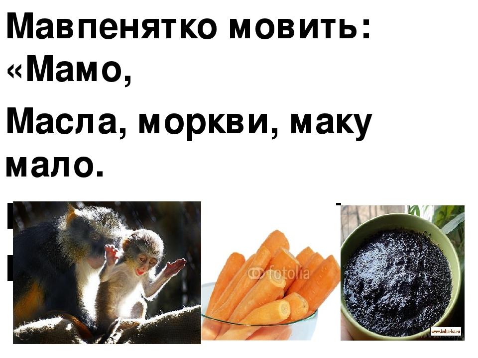 Мавпенятко мовить: «Мамо, Масла, моркви, маку мало. Миска, мамочко, мілка, Мало містить молока».