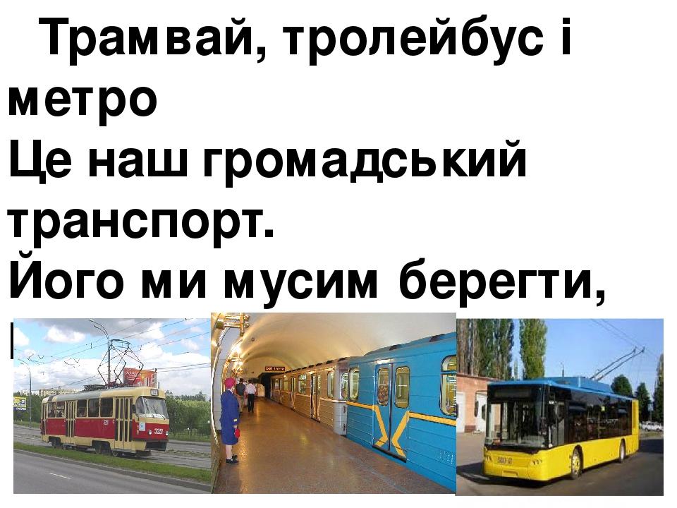 Трамвай, тролейбус і метро Це наш громадський транспорт. Його ми мусим берегти, Бо пішки прийдеться іти.