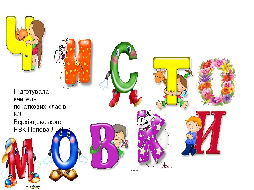 Підготувала вчитель початкових класів КЗ Верхівцевського НВК Попова Л. П.
