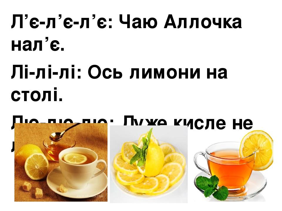 Л'є-л'є-л'є:Чаю Аллочка нал'є. Лі-лі-лі:Ось лимони на столі. Лю-лю-лю:Дуже кисле не люблю.