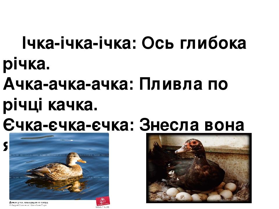 Ічка-ічка-ічка:Ось глибока річка. Ачка-ачка-ачка:Пливла по річці качка. Єчка-єчка-єчка:Знесла вона яєчка.