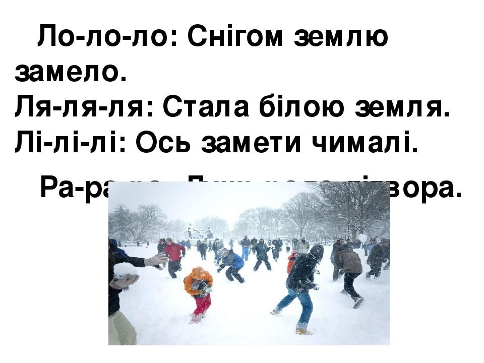 Ло-ло-ло:Снігом землю замело. Ля-ля-ля:Стала білою земля. Лі-лі-лі:Ось замети чималі. Ра-ра-ра:Дуже рада дітвора.