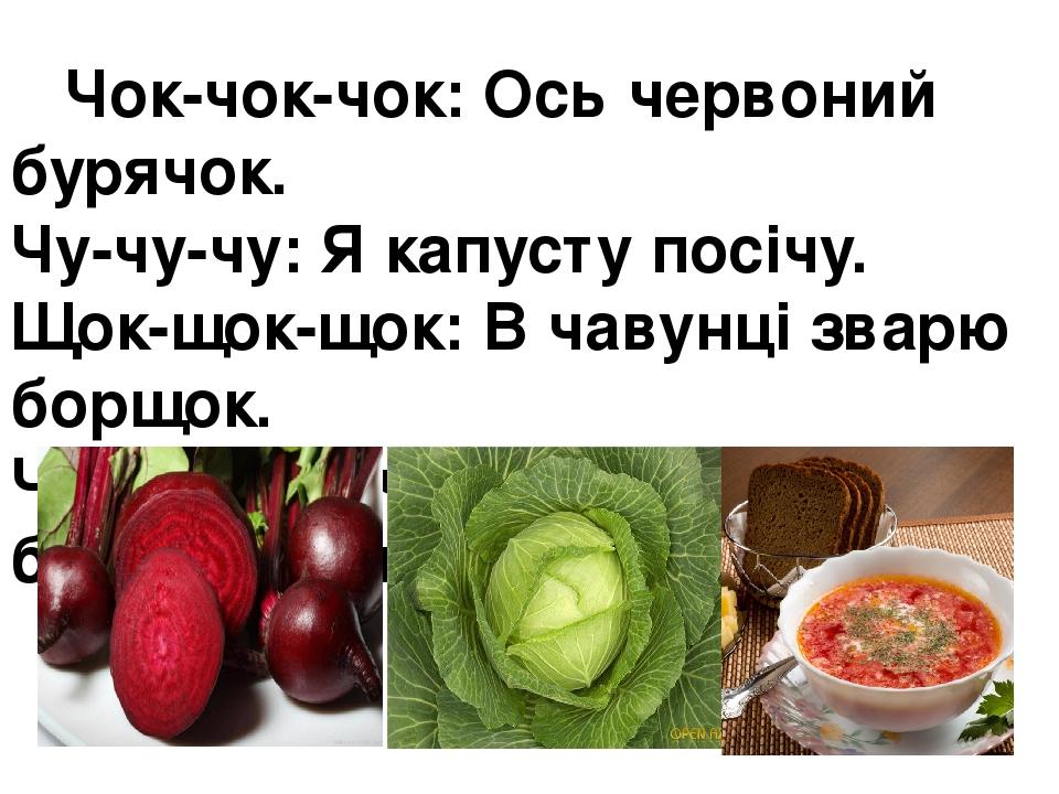 Чок-чок-чок:Ось червоний бурячок. Чу-чу-чу:Я капусту посічу. Щок-щок-щок:В чавунці зварю борщок. Чний-чний-чний: Получився борщ смачний.