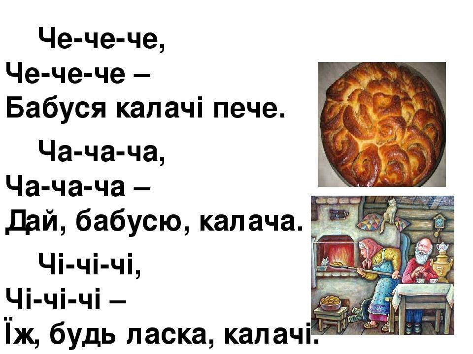 Че-че-че, Че-че-че – Бабуся калачі пече. Ча-ча-ча, Ча-ча-ча – Дай, бабусю, калача. Чі-чі-чі, Чі-чі-чі – Їж, будь ласка, калачі.