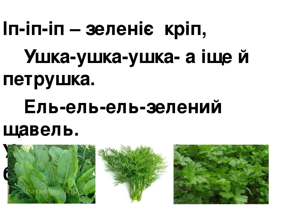 Іп-іп-іп – зеленіє кріп, Ушка-ушка-ушка- а іще й петрушка. Ель-ель-ель-зелений щавель. Уп-уп-уп – смачний дуже буде суп.