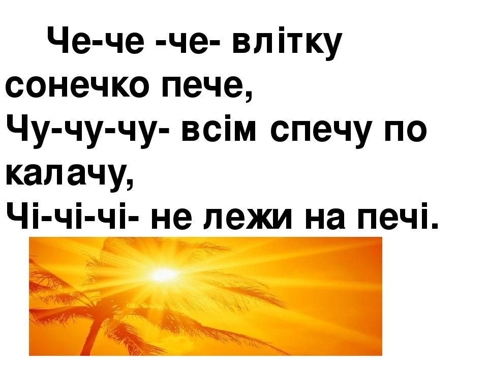 Че-че -че- влітку сонечко пече, Чу-чу-чу- всім спечу по калачу, Чі-чі-чі- не лежи на печі.