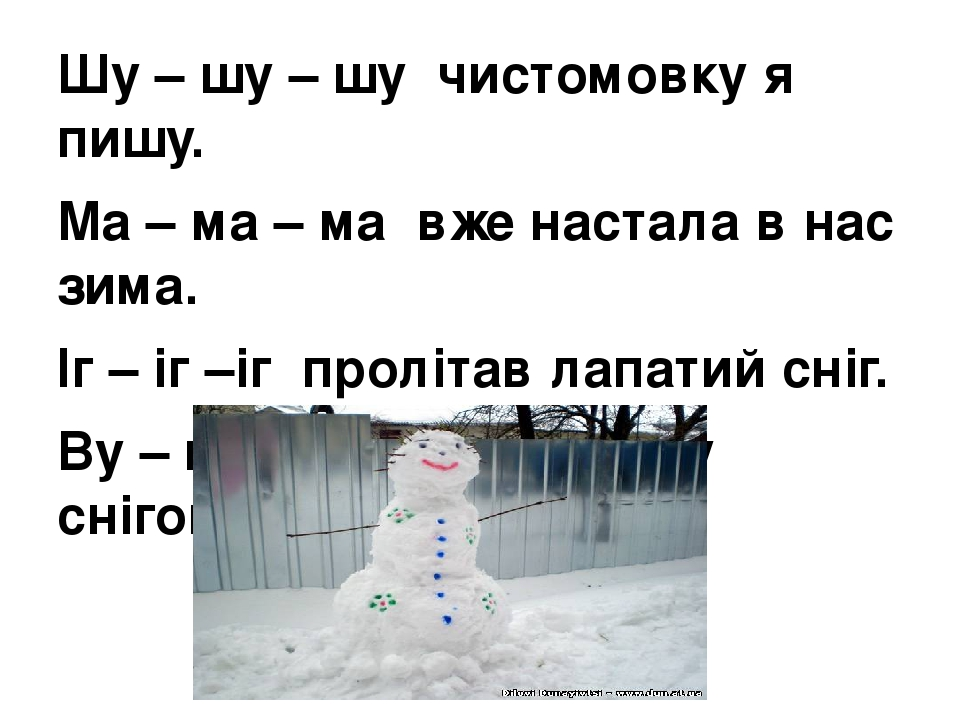 Шу – шу – шу чистомовку я пишу. Ма – ма – ма вже настала в нас зима. Іг – іг –іг пролітав лапатий сніг. Ву – ву – ву зліпим бабу снігову.