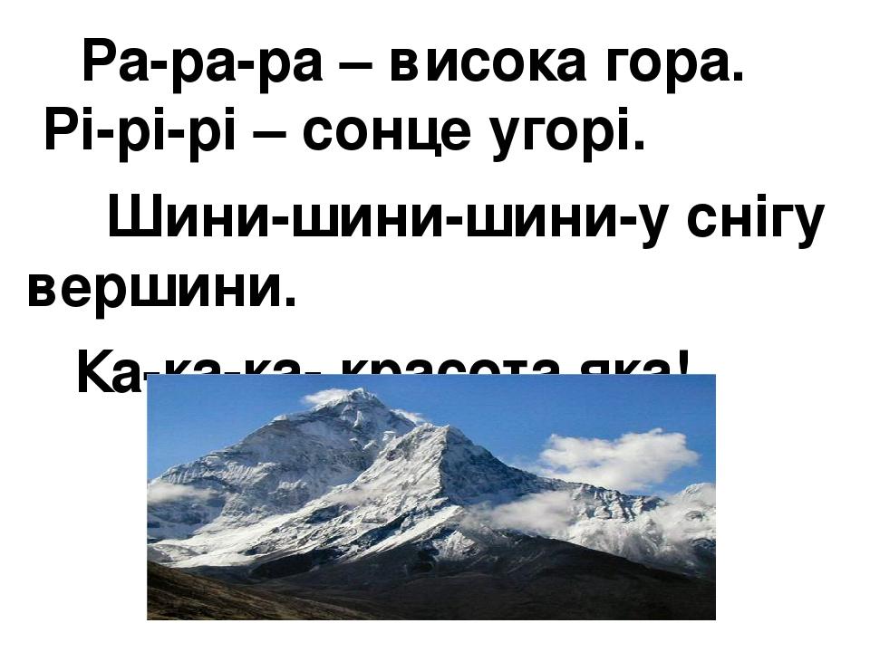 Ра-ра-ра – висока гора. Рі-рі-рі – сонце угорі. Шини-шини-шини-у снігу вершини. Ка-ка-ка- красота яка!