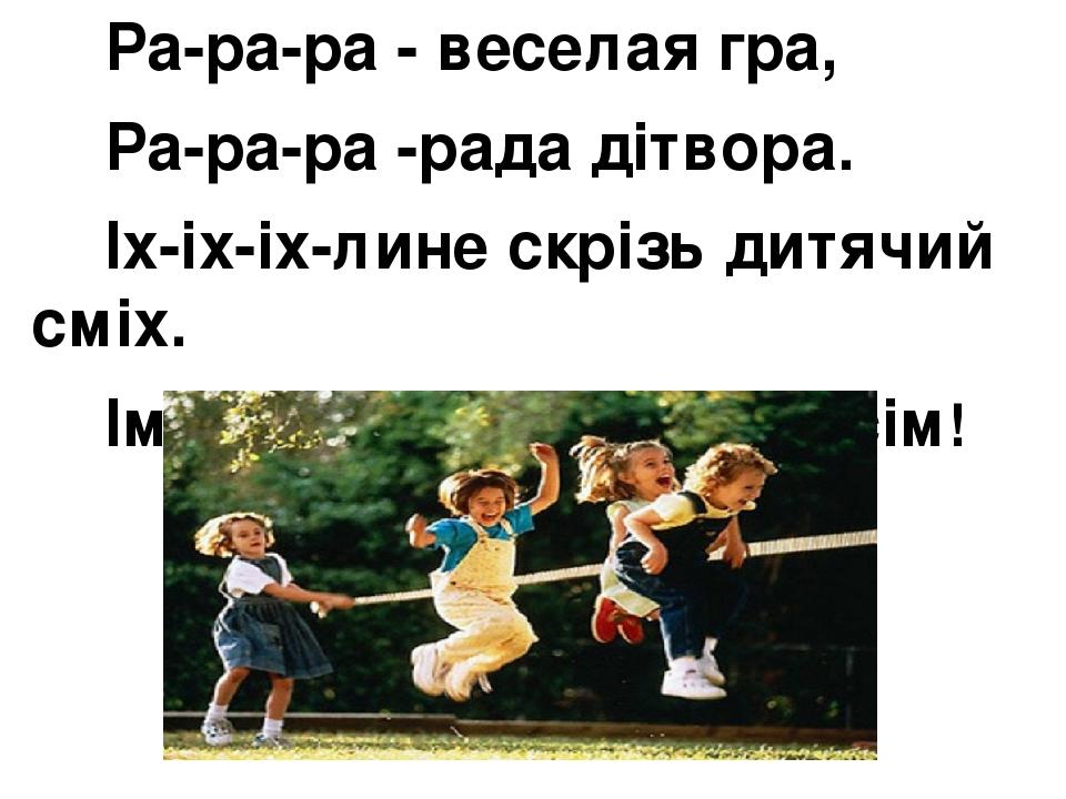 Ра-ра-ра - веселая гра, Ра-ра-ра -рада дітвора. Іх-іх-іх-лине скрізь дитячий сміх. Ім-ім-ім- дуже весело усім!
