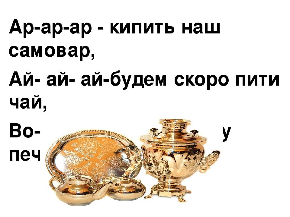 Ар-ар-ар - кипить наш самовар, Ай- ай- ай-будем скоро пити чай, Во- во-во- тільки спечу печиво.