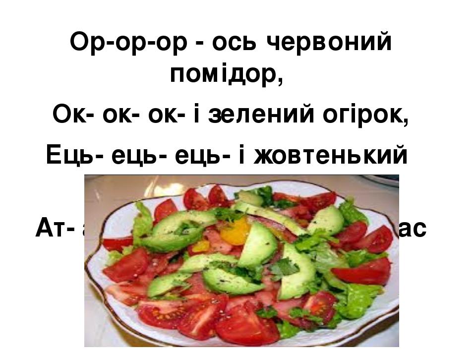 Ор-ор-ор - ось червоний помідор, Ок- ок- ок- і зелений огірок, Ець- ець- ець- і жовтенький перець, Ат- ат- ат- смачний буде в нас салат.