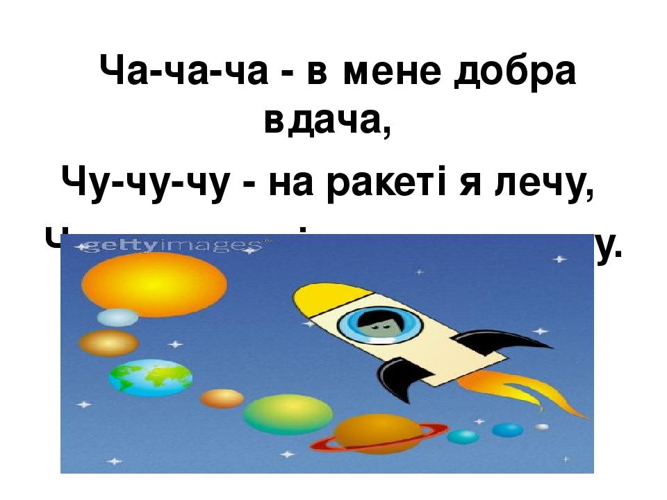 Ча-ча-ча - в мене добра вдача, Чу-чу-чу - на ракеті я лечу, Чу- чу-чу- всі планети вивчу.
