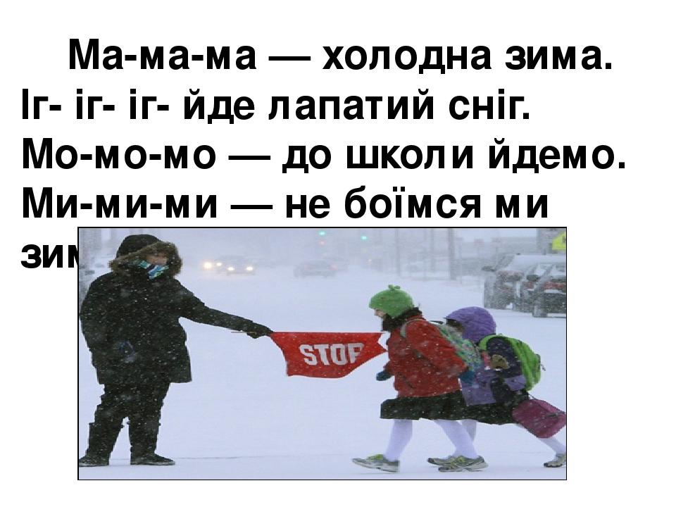 Ма-ма-ма — холодна зима. Іг- іг- іг- йде лапатий сніг. Мо-мо-мо — до школи йдемо. Ми-ми-ми — не боїмся ми зими.