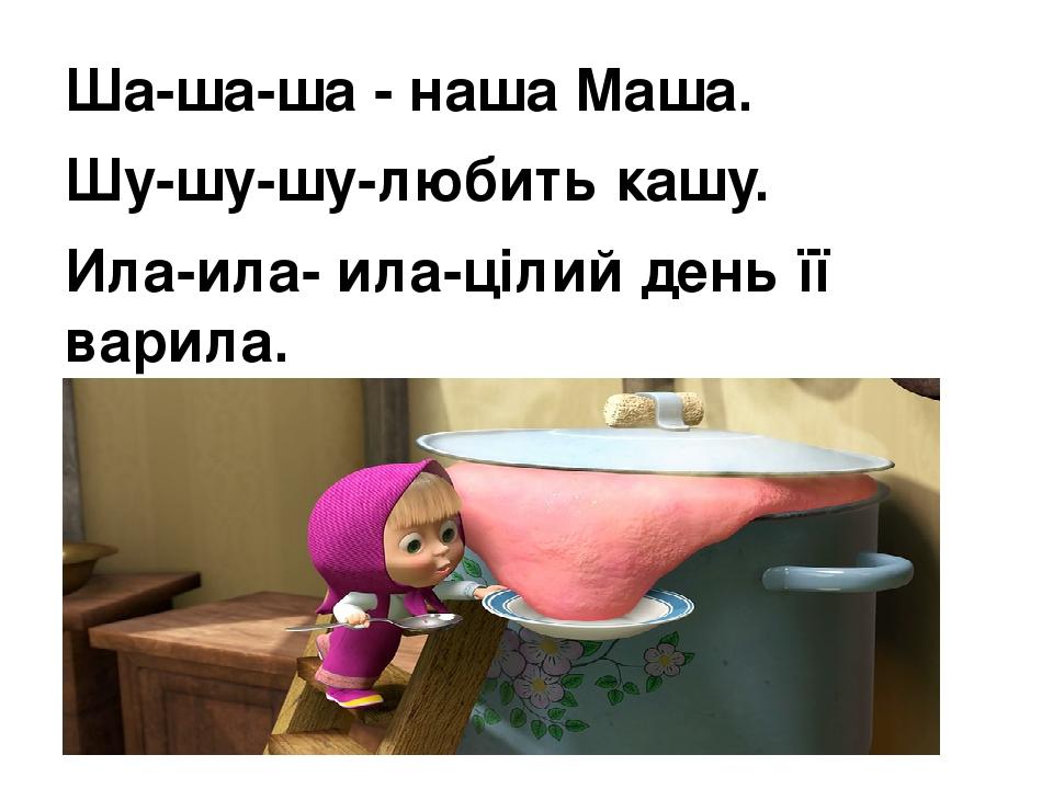 Ша-ша-ша - наша Маша. Шу-шу-шу-любить кашу. Ила-ила- ила-цілий день її варила. Ала-ала-ала-друзів всіх нагодувала.