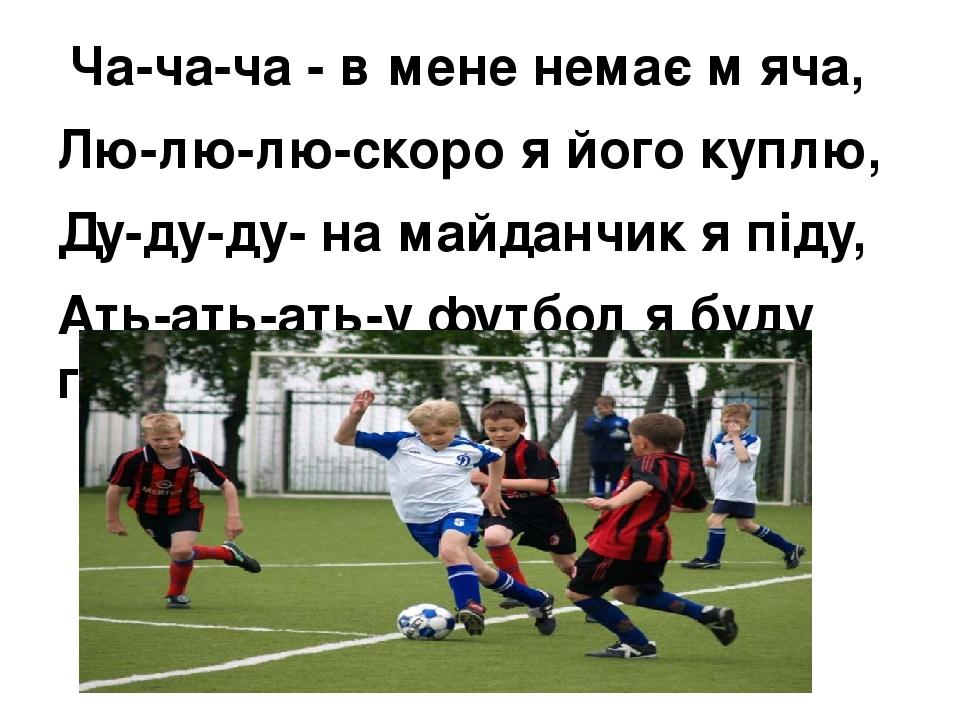 Ча-ча-ча - в мене немає м′яча, Лю-лю-лю-скоро я його куплю, Ду-ду-ду- на майданчик я піду, Ать-ать-ать-у футбол я буду грать.