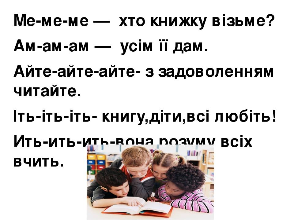 Ме-ме-ме — хто книжку візьме? Ам-ам-ам — усім її дам. Айте-айте-айте- з задоволенням читайте. Іть-іть-іть- книгу,діти,всі любіть! Ить-ить-ить-вон...