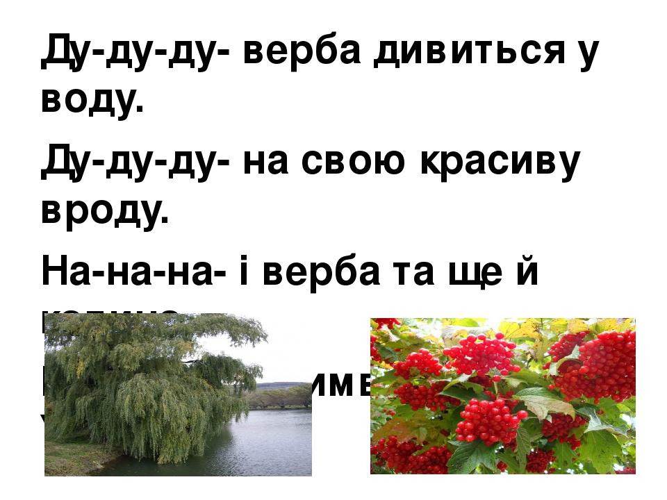 Ду-ду-ду- верба дивиться у воду. Ду-ду-ду- на свою красиву вроду. На-на-на- і верба та ще й калина, Ни-ни-ни- є символом України.