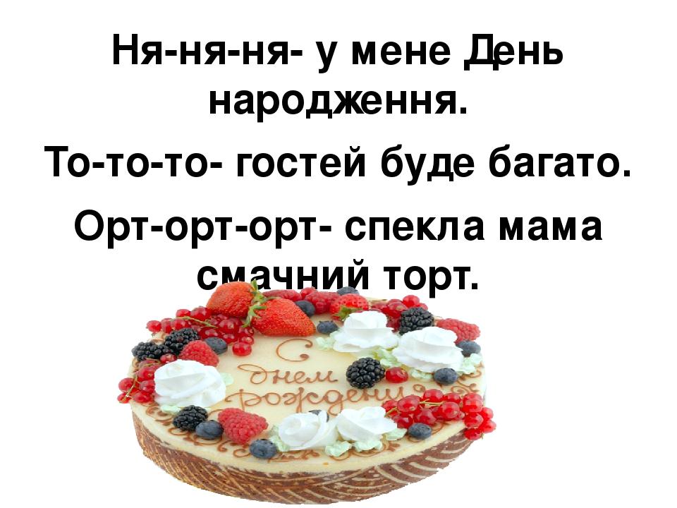 Ня-ня-ня- у мене День народження. То-то-то- гостей буде багато. Орт-орт-орт- спекла мама смачний торт.