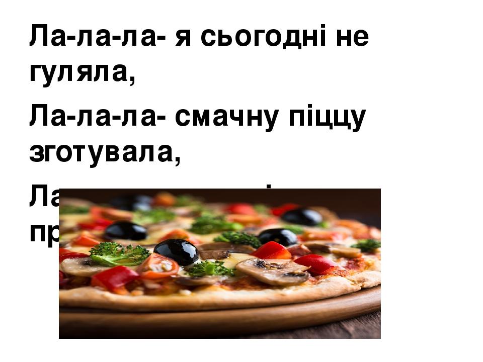 Ла-ла-ла- я сьогодні не гуляла, Ла-ла-ла- смачну піццу зготувала, Ла-ла-ла- усю сім′ю пригощала.