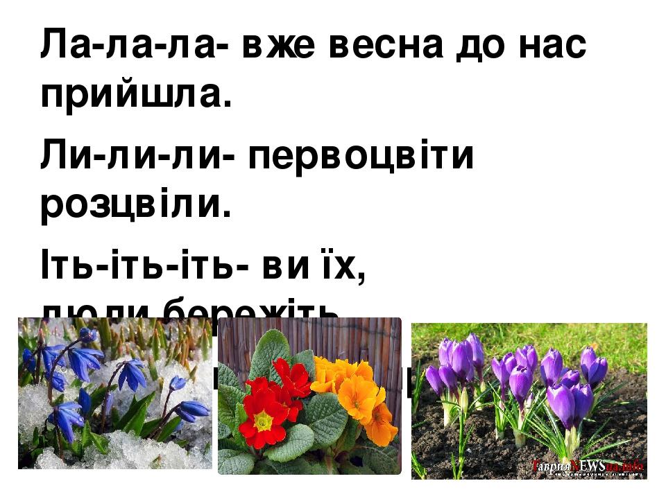 Ла-ла-ла- вже весна до нас прийшла. Ли-ли-ли- первоцвіти розцвіли. Іть-іть-іть- ви їх, люди,бережіть. Іть-іть-іть- і усім про це скажіть.