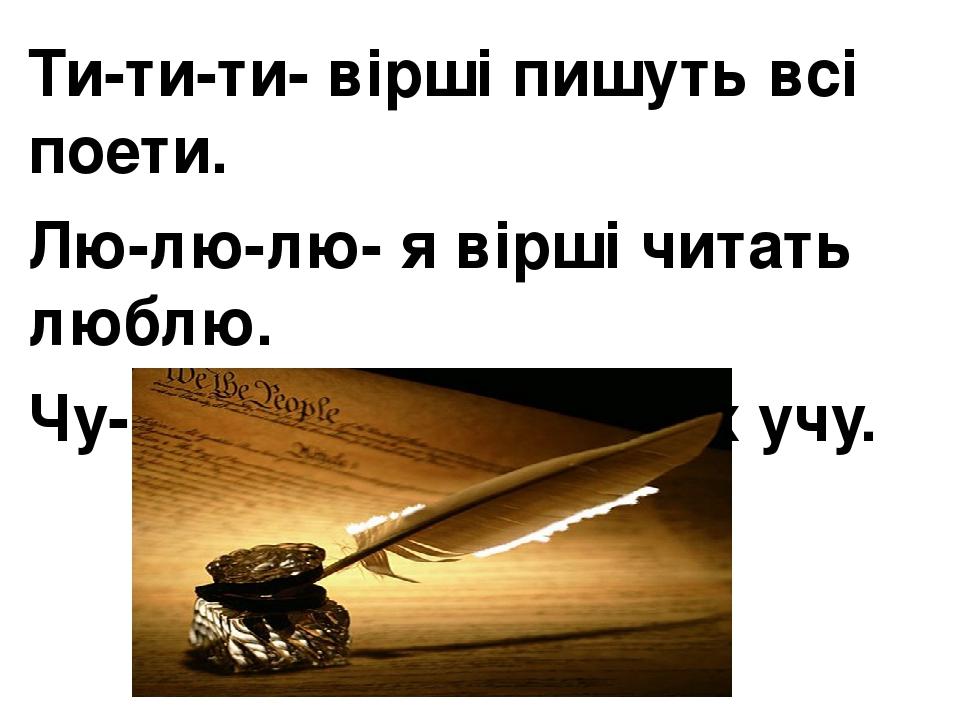 Ти-ти-ти- вірші пишуть всі поети. Лю-лю-лю- я вірші читать люблю. Чу-чу-чу і напам′ять їх учу.