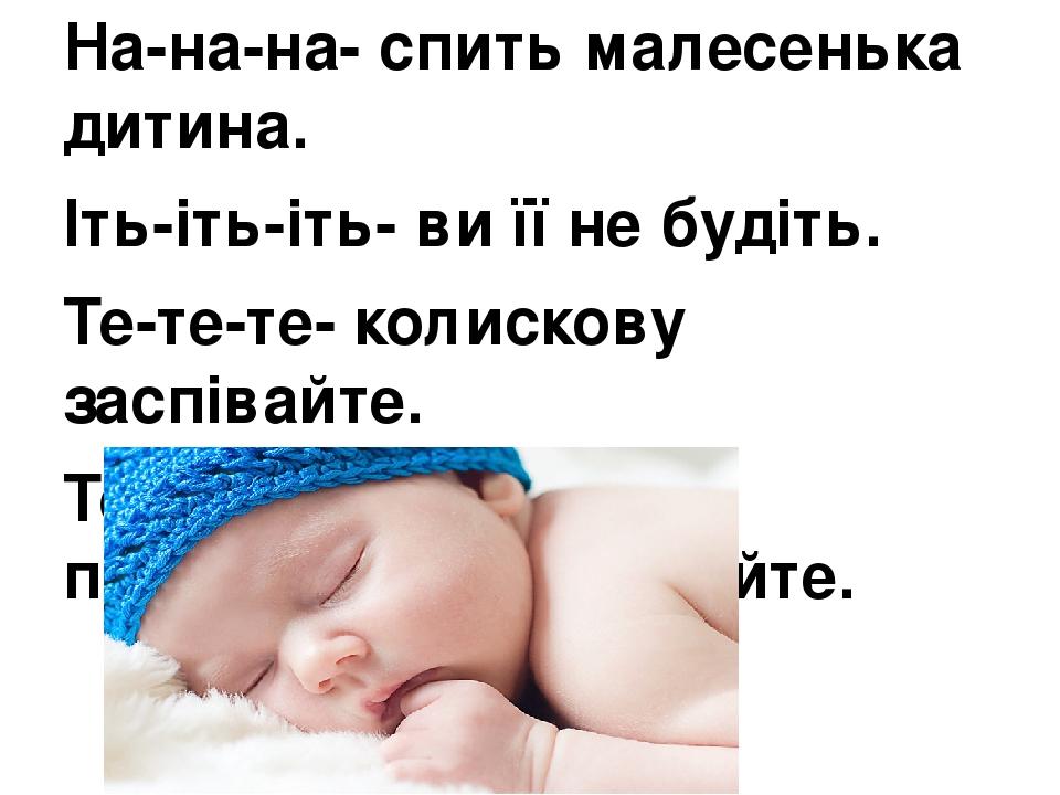 На-на-на- спить малесенька дитина. Іть-іть-іть- ви її не будіть. Те-те-те- колискову заспівайте. Те-те-те- і легенько погойдайте. погойдайте.
