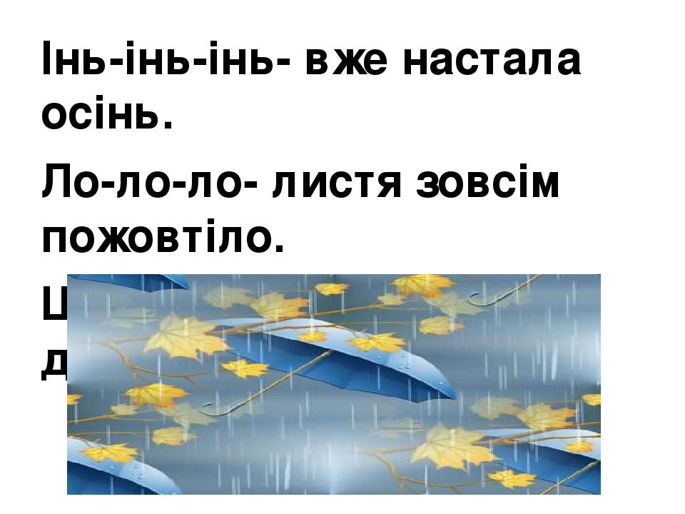 Інь-інь-інь- вже настала осінь. Ло-ло-ло- листя зовсім пожовтіло. Щі-щі-щі- і ідуть рясні дощі.