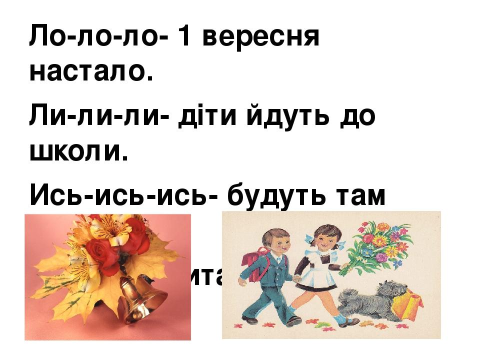 Ло-ло-ло- 1 вересня настало. Ли-ли-ли- діти йдуть до школи. Ись-ись-ись- будуть там навчатись. Ти-ти-ти- читати і писати.