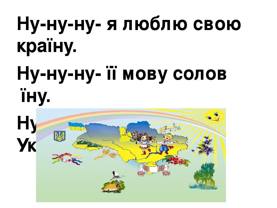 Ну-ну-ну- я люблю свою країну. Ну-ну-ну- її мову солов′їну. Ну-ну-ну- мою рідну Україну.