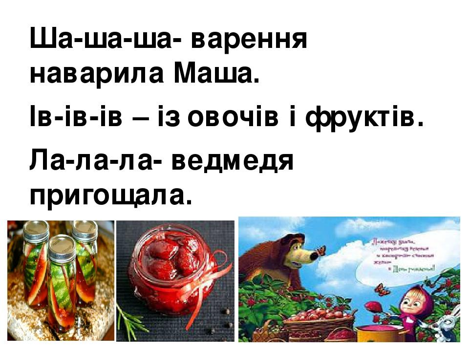 Ша-ша-ша- варення наварила Маша. Ів-ів-ів – із овочів і фруктів. Ла-ла-ла- ведмедя пригощала. Ла-ла-ла- ще й чаю наливала.