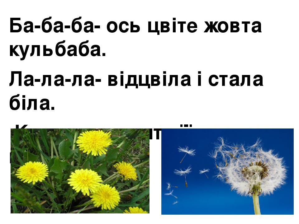 Ба-ба-ба- ось цвіте жовта кульбаба. Ла-ла-ла- відцвіла і стала біла. Ки-ки-ки- летять її парашутики.