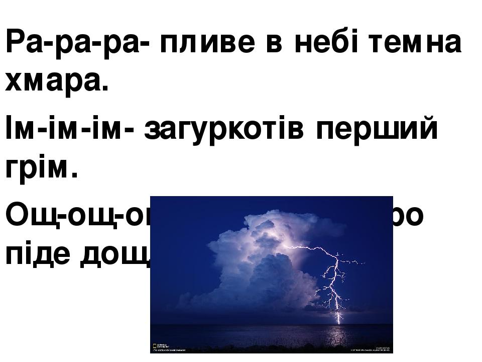 Ра-ра-ра- пливе в небі темна хмара. Ім-ім-ім- загуркотів перший грім. Ощ-ощ-ощ- ,мабуть, скоро піде дощ.