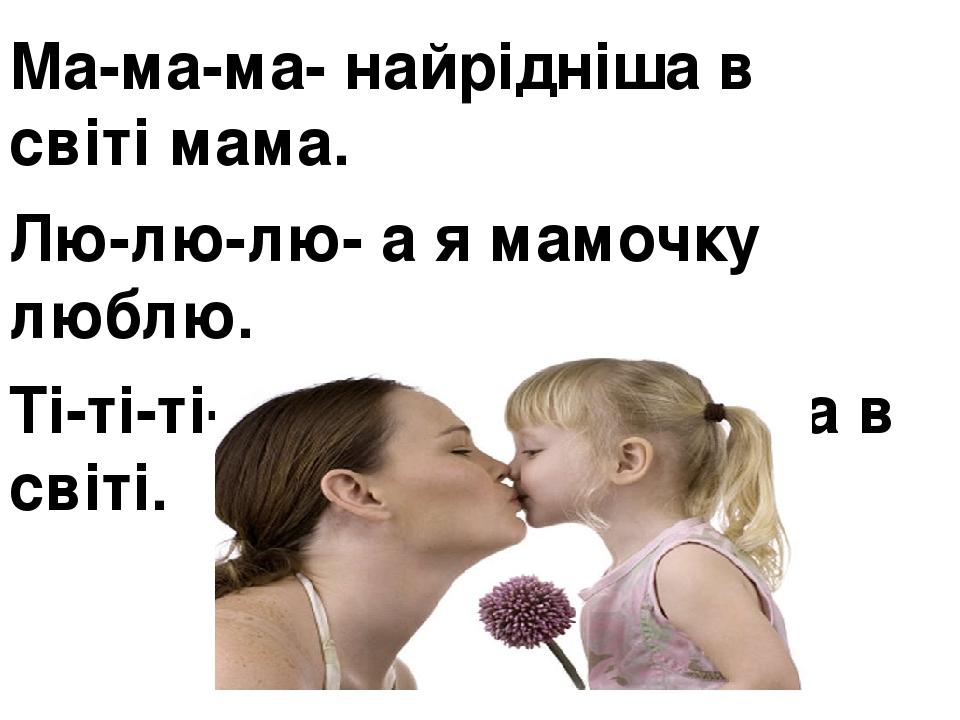 Ма-ма-ма- найрідніша в світі мама. Лю-лю-лю- а я мамочку люблю. Ті-ті-ті- ,бо вона найкраща в світі.