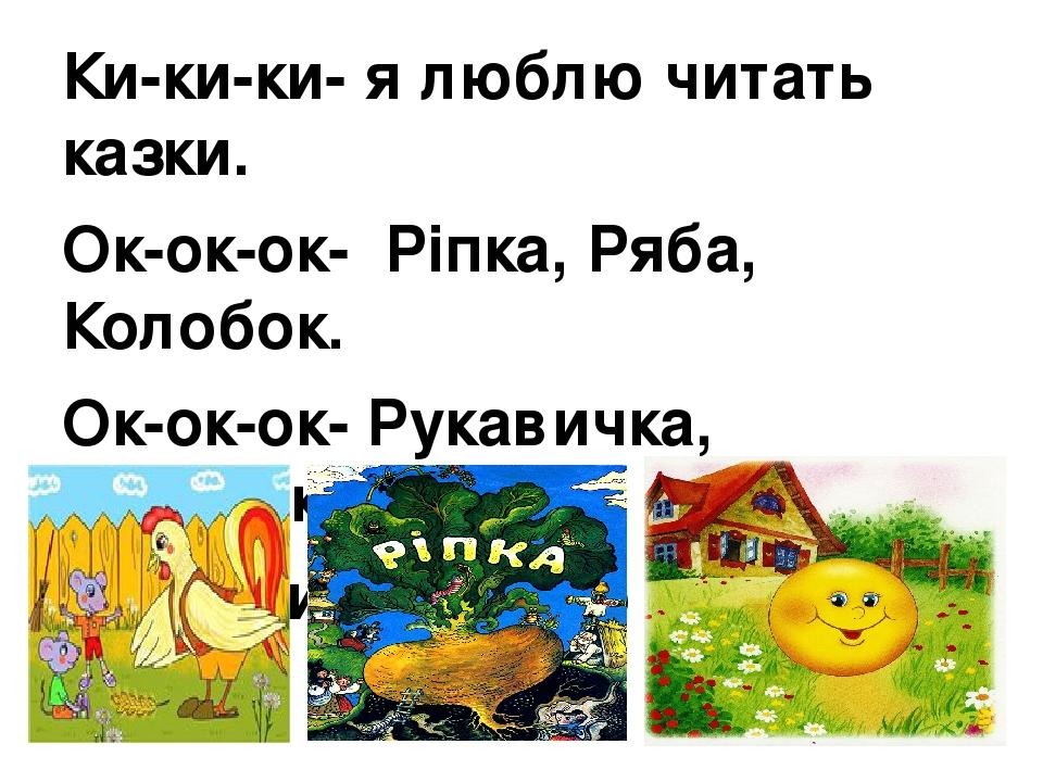 Ки-ки-ки- я люблю читать казки. Ок-ок-ок- Ріпка, Ряба, Колобок. Ок-ок-ок- Рукавичка, Колосок. Ки-ки-ки- їх читаю залюбки.