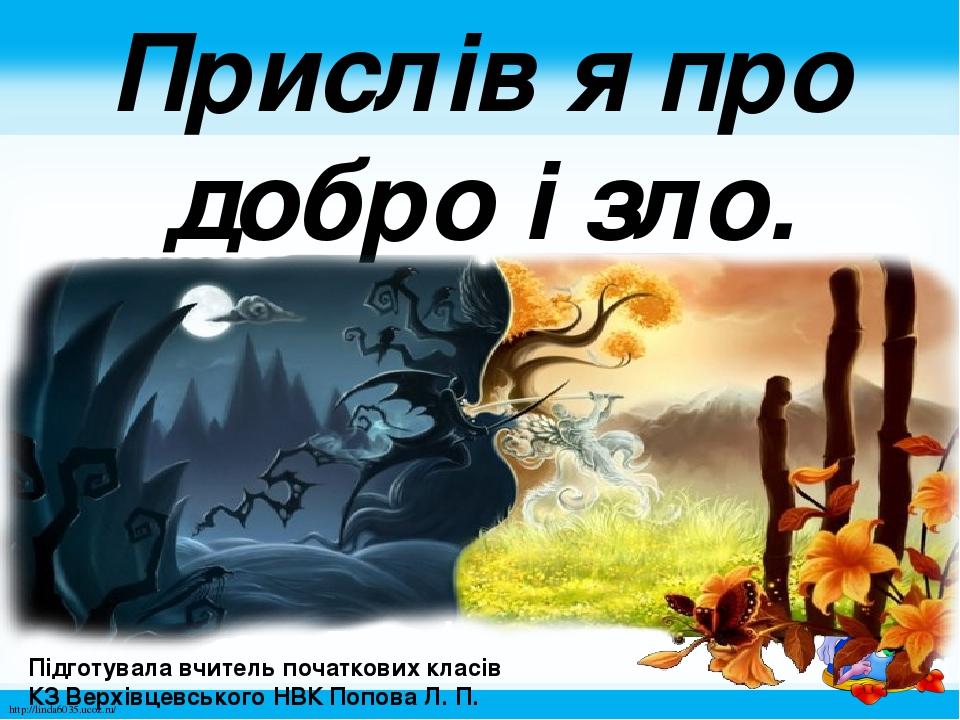 Прислів′я про добро і зло. Підготувала вчитель початкових класів КЗ Верхівцевського НВК Попова Л. П. http://linda6035.ucoz.ru/