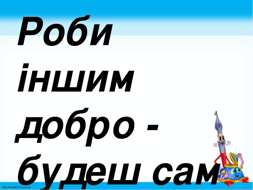 Роби іншим добро - будеш сам без біди. http://linda6035.ucoz.ru/