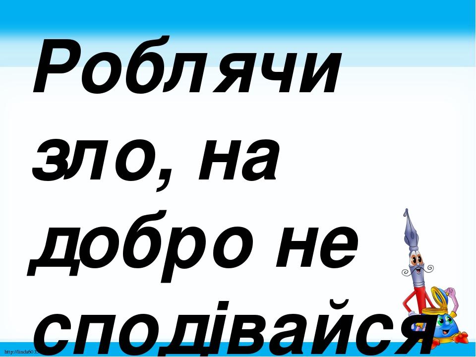 Роблячи зло, на добро не сподівайся. http://linda6035.ucoz.ru/