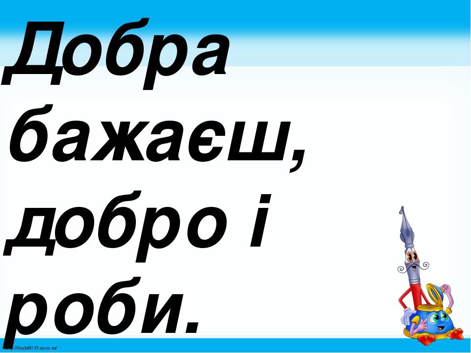 Добра бажаєш, добро і роби. http://linda6035.ucoz.ru/