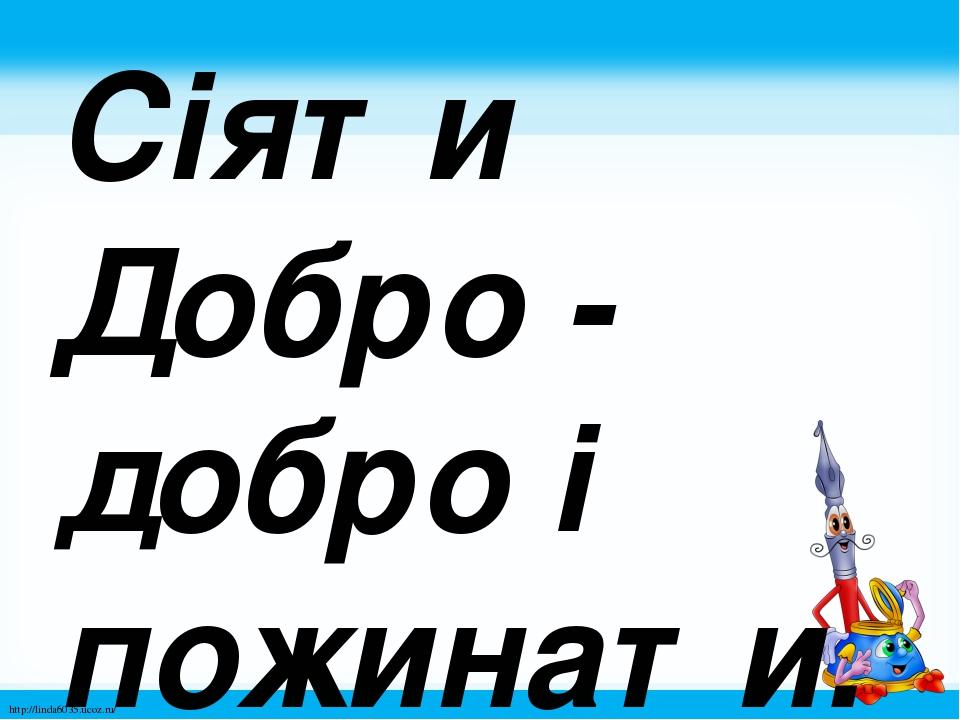 Сіяти Добро - добро і пожинати. http://linda6035.ucoz.ru/