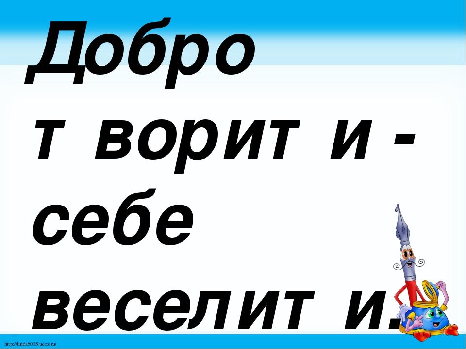 Добро творити - себе веселити. http://linda6035.ucoz.ru/