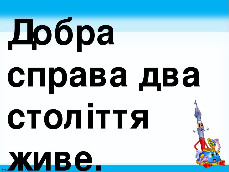 Добра справа два століття живе. http://linda6035.ucoz.ru/