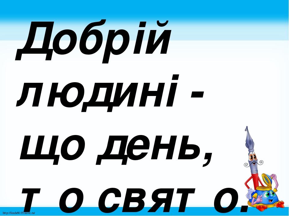 Добрій людині - що день, то свято. http://linda6035.ucoz.ru/