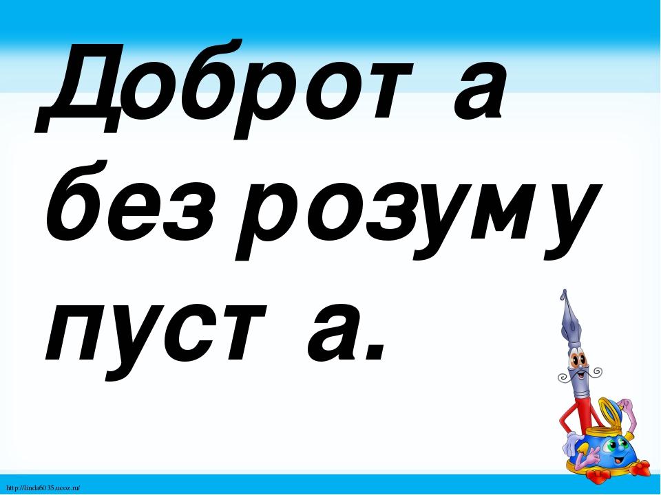 Доброта без розуму пуста. http://linda6035.ucoz.ru/