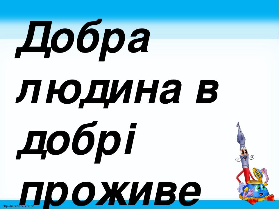 Добра людина в добрі проживе століття. http://linda6035.ucoz.ru/