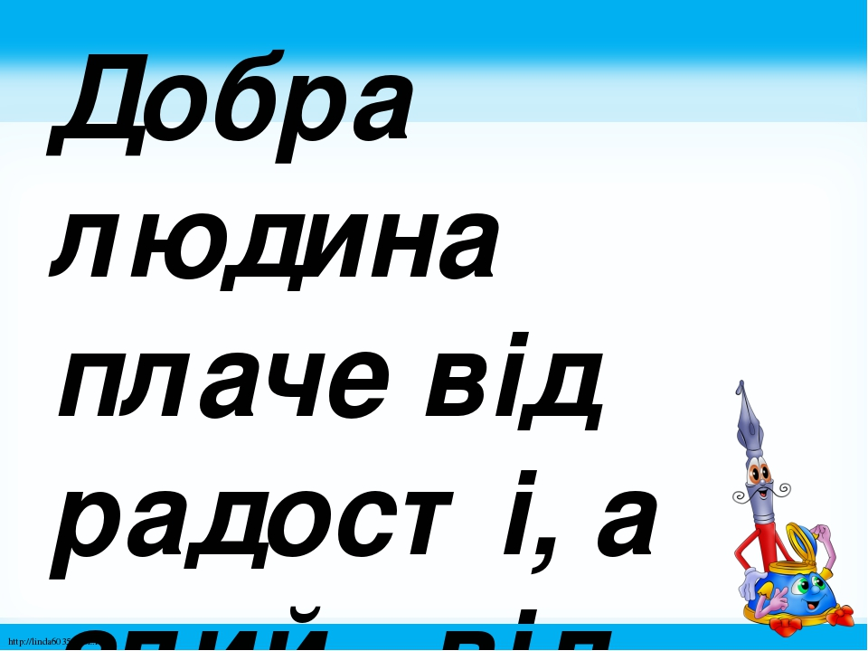 Добра людина плаче від радості, а злий - від заздрощів. http://linda6035.ucoz.ru/