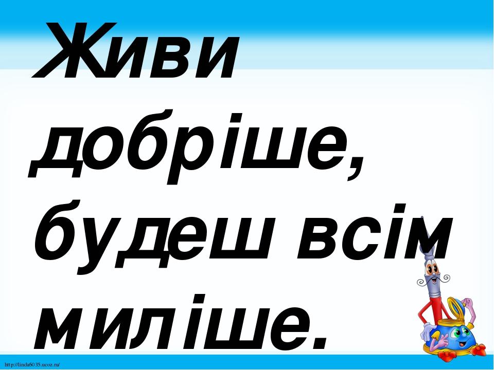 Живи добріше, будеш всім миліше. http://linda6035.ucoz.ru/