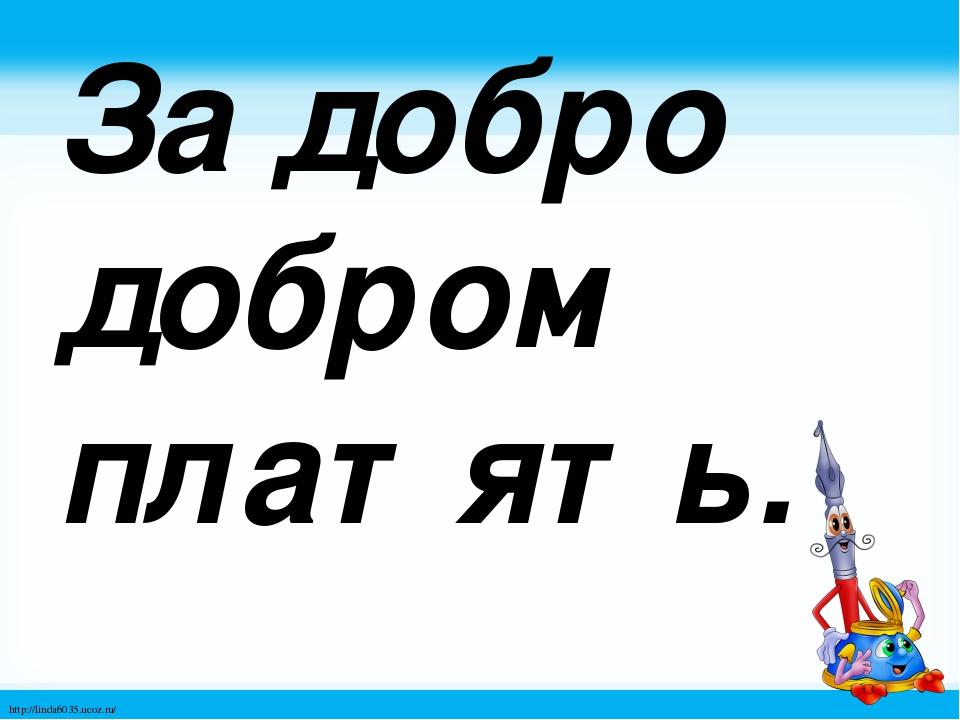 За добро добром платять. http://linda6035.ucoz.ru/