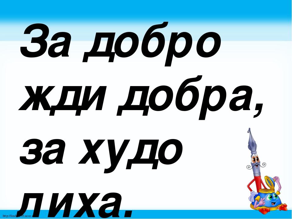 За добро жди добра, за худо лиха. http://linda6035.ucoz.ru/